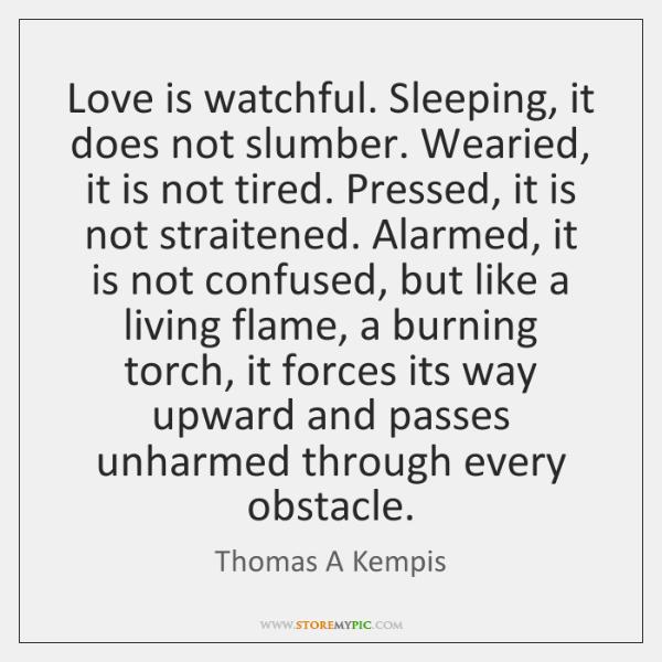 Love is watchful. Sleeping, it does not slumber. Wearied, it is not ...