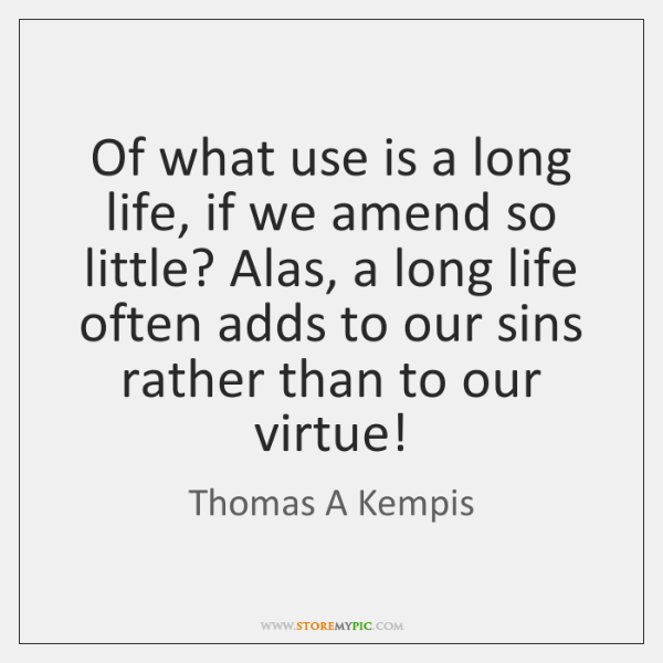 Of what use is a long life, if we amend so little? ...