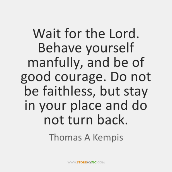Wait for the Lord. Behave yourself manfully, and be of good courage. ...