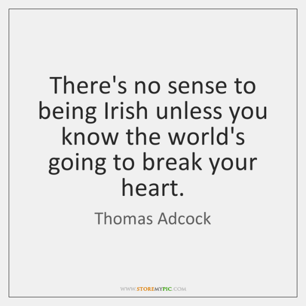 There's no sense to being Irish unless you know the world's going ...