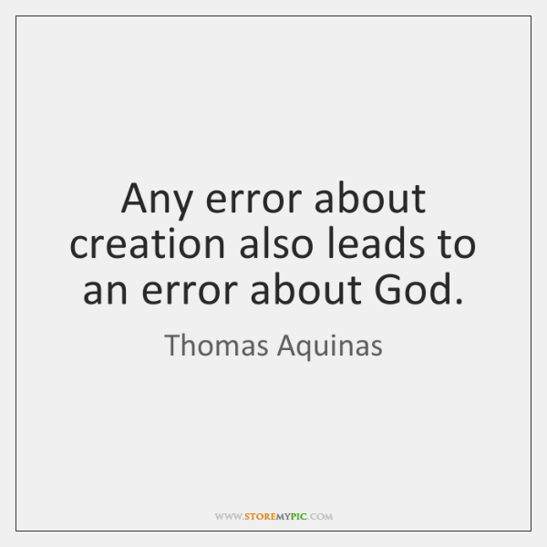 Any error about creation also leads to an error about God.