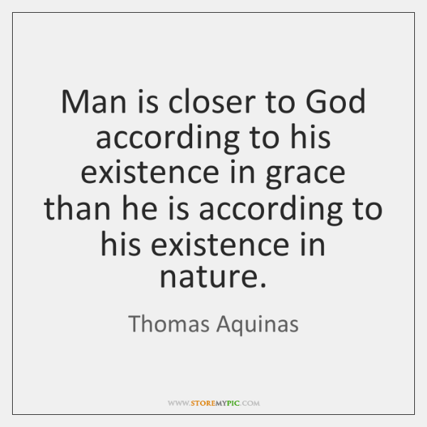 Man is closer to God according to his existence in grace than ...