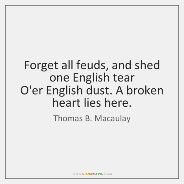 Forget all feuds, and shed one English tear  O'er English dust. A ...