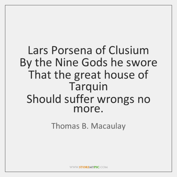 Lars Porsena of Clusium  By the Nine Gods he swore  That the ...