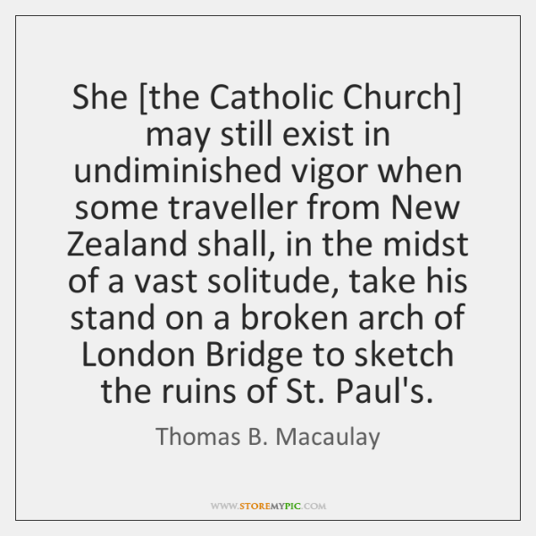 She [the Catholic Church] may still exist in undiminished vigor when some ...