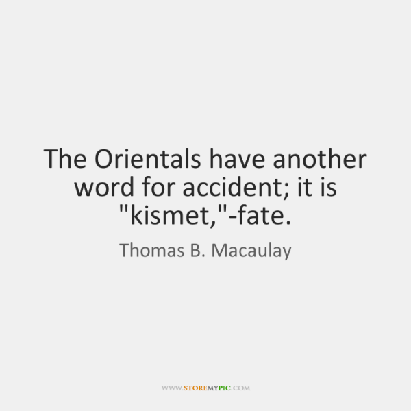 """The Orientals have another word for accident; it is """"kismet,""""-fate."""