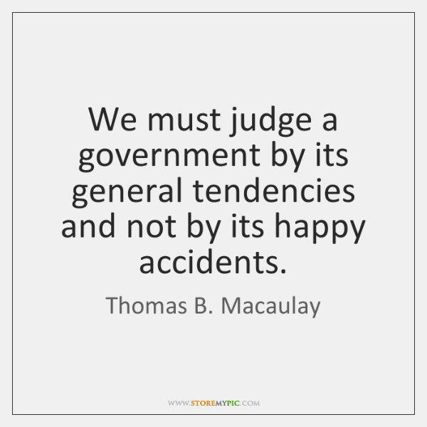 We must judge a government by its general tendencies and not by ...
