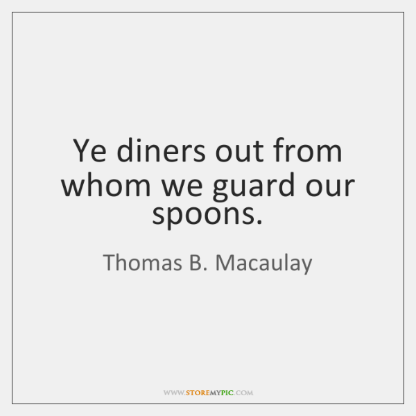Ye diners out from whom we guard our spoons.