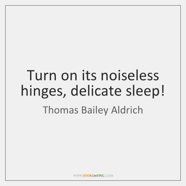 Turn on its noiseless hinges, delicate sleep!