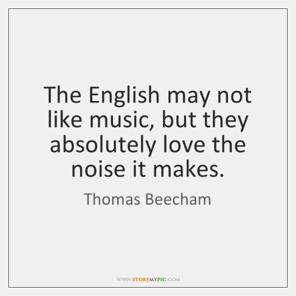 The English may not like music, but they absolutely love the noise ...