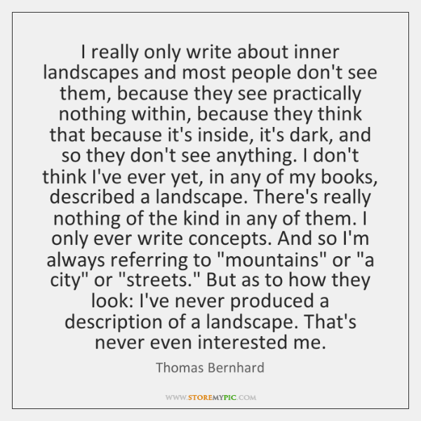 I really only write about inner landscapes and most people don't see ...