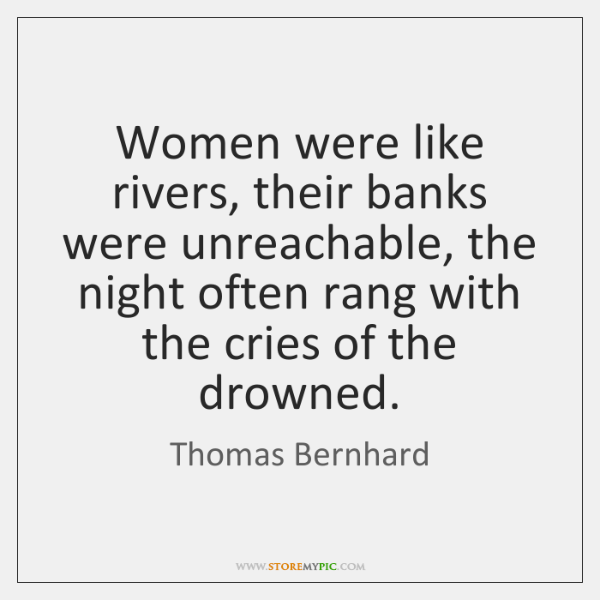 Women were like rivers, their banks were unreachable, the night often rang ...