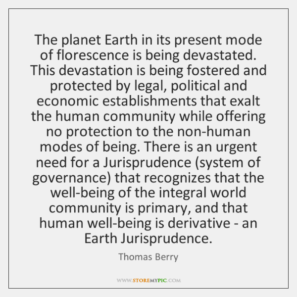 The planet Earth in its present mode of florescence is being devastated. ...