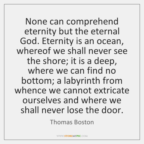 None can comprehend eternity but the eternal God. Eternity is an ocean, ...