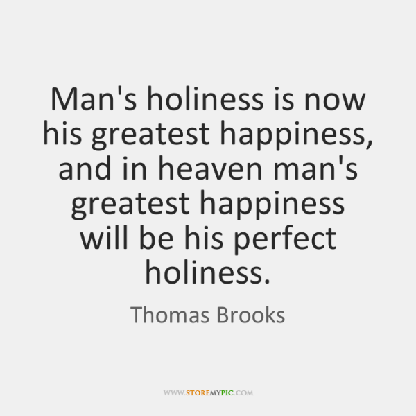 Man's holiness is now his greatest happiness, and in heaven man's greatest ...