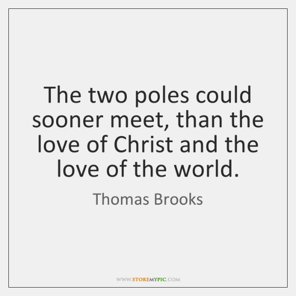 The two poles could sooner meet, than the love of Christ and ...