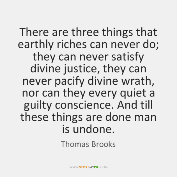 There are three things that earthly riches can never do; they can ...