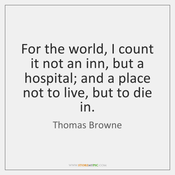 For the world, I count it not an inn, but a hospital; ...