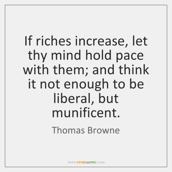 If riches increase, let thy mind hold pace with them; and think ...