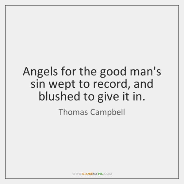 Angels for the good man's sin wept to record, and blushed to ...
