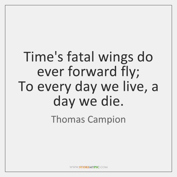 Time's fatal wings do ever forward fly;  To every day we live, ...