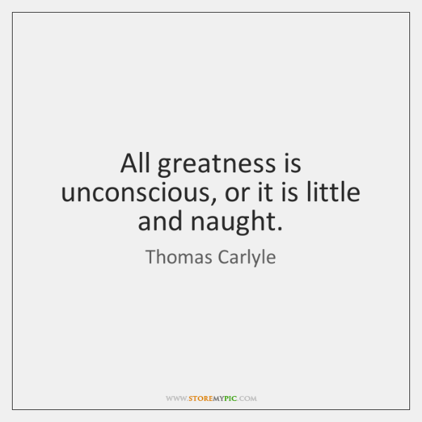 All greatness is unconscious, or it is little and naught.