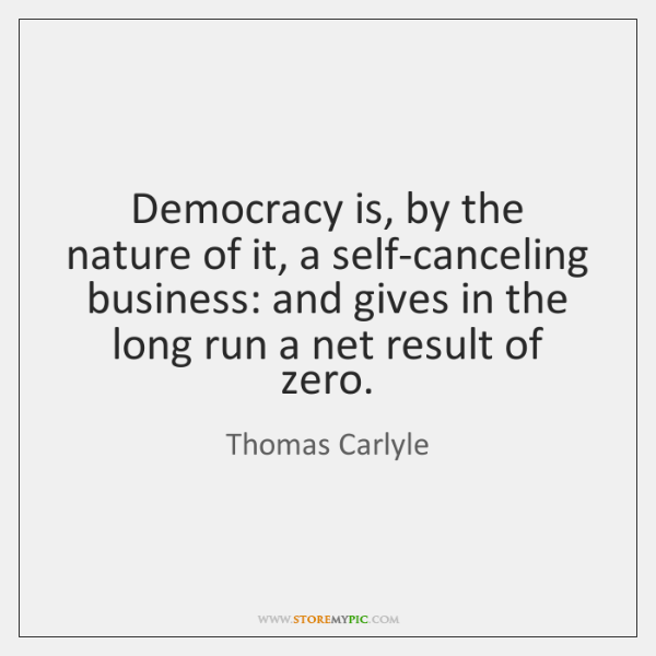 Democracy is, by the nature of it, a self-canceling business: and gives ...