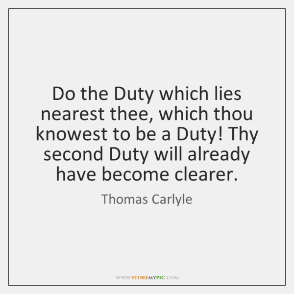 Do the Duty which lies nearest thee, which thou knowest to be ...