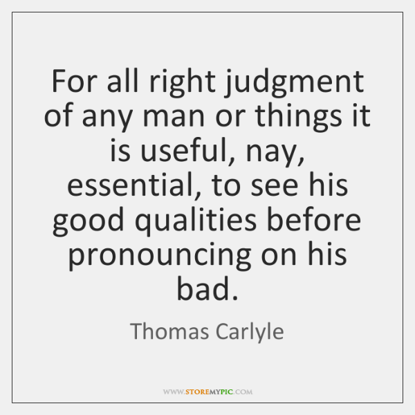 For all right judgment of any man or things it is useful, ...