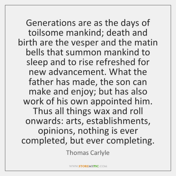Generations are as the days of toilsome mankind; death and birth are ...