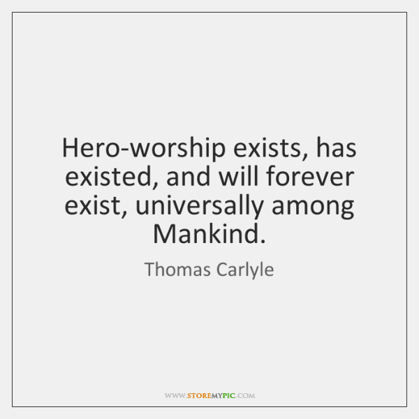 Hero-worship exists, has existed, and will forever exist, universally among Mankind.