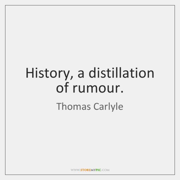 History, a distillation of rumour.