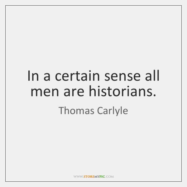 In a certain sense all men are historians.