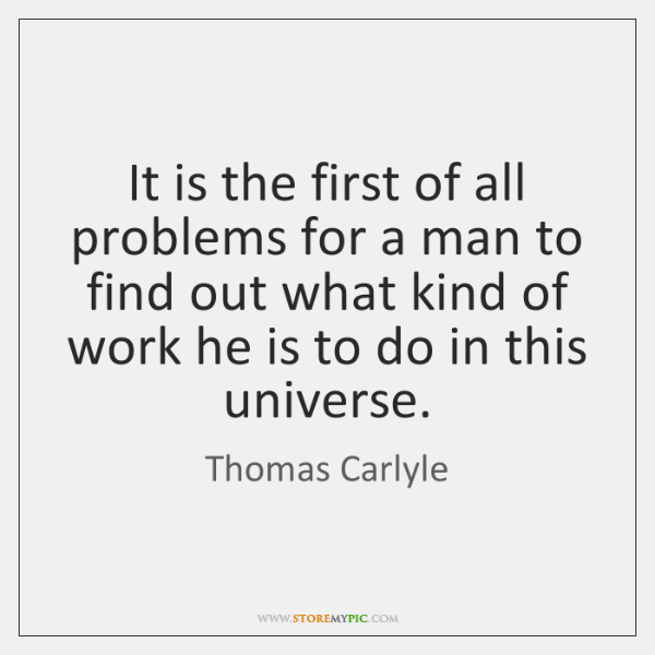 It is the first of all problems for a man to find ...