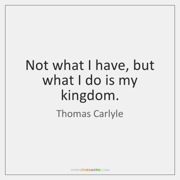 Not what I have, but what I do is my kingdom.