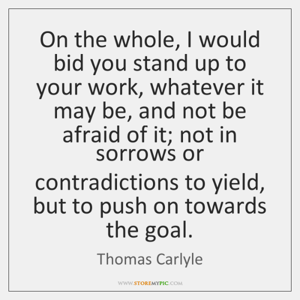 On the whole, I would bid you stand up to your work, ...