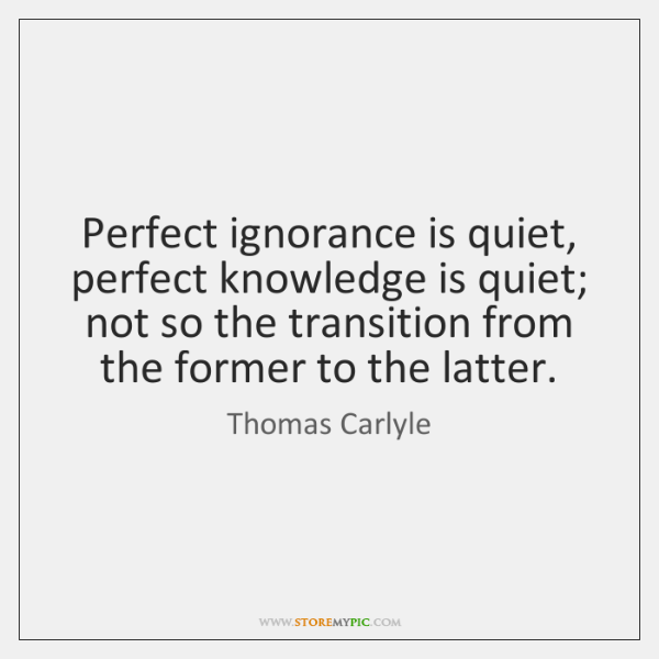Perfect ignorance is quiet, perfect knowledge is quiet; not so the transition ...