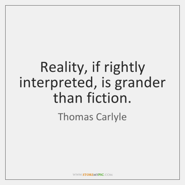 Reality, if rightly interpreted, is grander than fiction.