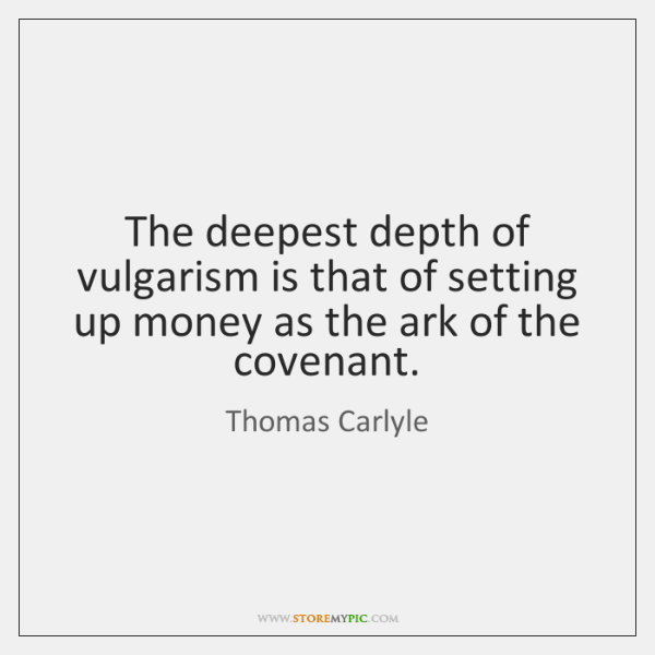The deepest depth of vulgarism is that of setting up money as ...