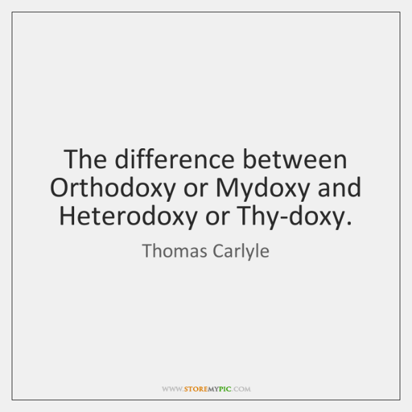 The difference between Orthodoxy or Mydoxy and Heterodoxy or Thy-doxy.