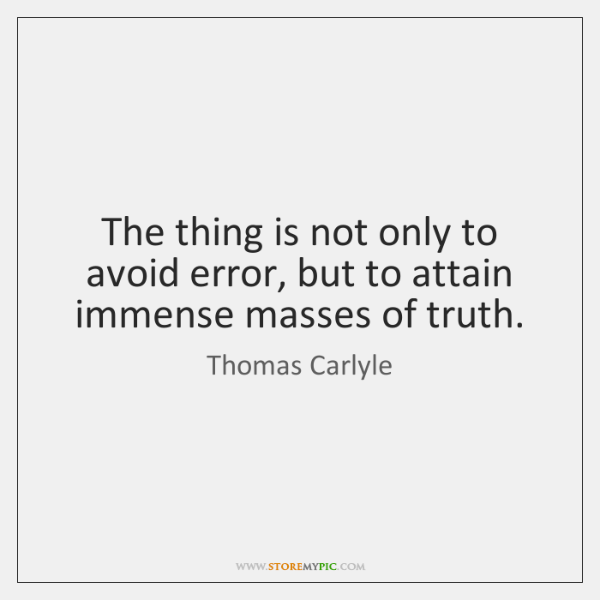 The thing is not only to avoid error, but to attain immense ...