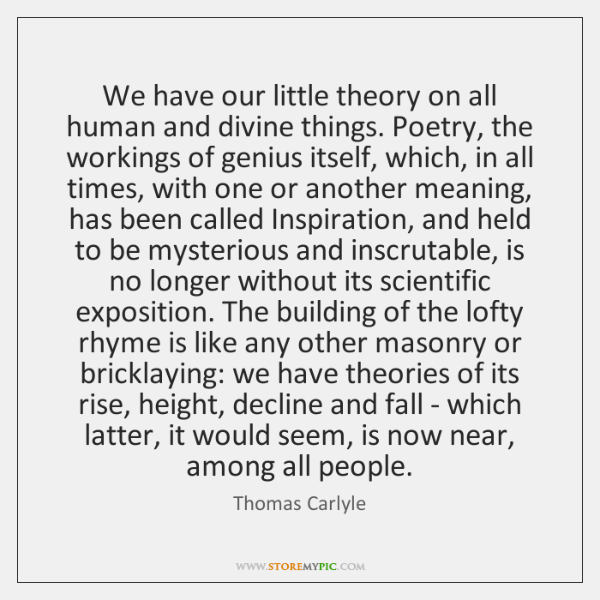 We have our little theory on all human and divine things. Poetry, ...