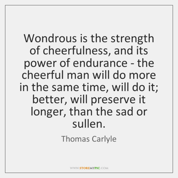 Wondrous is the strength of cheerfulness, and its power of endurance - ...