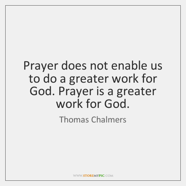 Prayer does not enable us to do a greater work for God. ...