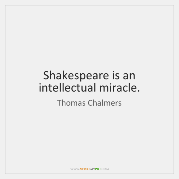 Shakespeare is an intellectual miracle.