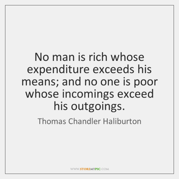 No man is rich whose expenditure exceeds his means; and no one ...