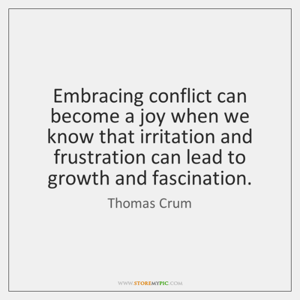 Embracing conflict can become a joy when we know that irritation and ...