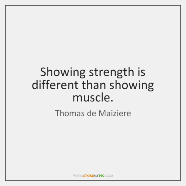 Showing strength is different than showing muscle.