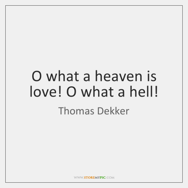 O what a heaven is love! O what a hell!