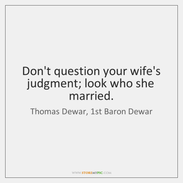 Don't question your wife's judgment; look who she married.